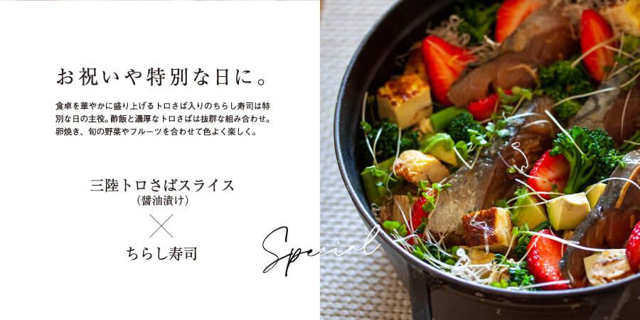 お祝いや特別な日に。                     食卓を華やかに盛り上げるトロさば入りのちらし寿司は特別な日の主役。酢飯と濃厚なトロさばは抜群な組み合わせ。                     卵焼き、旬の野菜やフルーツを合わせて色よく楽しく